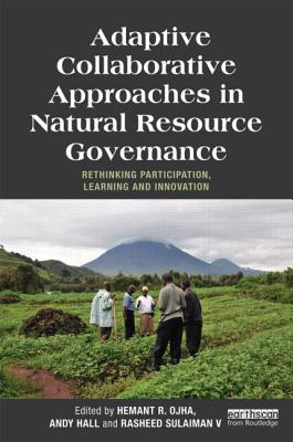 Adaptive Collaborative Approaches in Natural Resource Governance: Rethinking Participation, Learning and Innovation - Ojha, Hemant R (Editor), and Hall, Andy (Editor), and Sulaiman V., Rasheed (Editor)