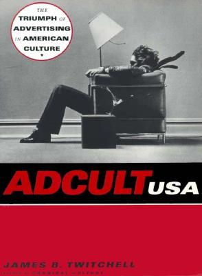 Adcult USA: The Triumph of Advertising in American Culture - Twitchell, James B, and Twitchell, J