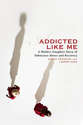 Addicted Like Me: A Mother-Daughter Story of Substance Abuse and Recovery - Franklin, Karen