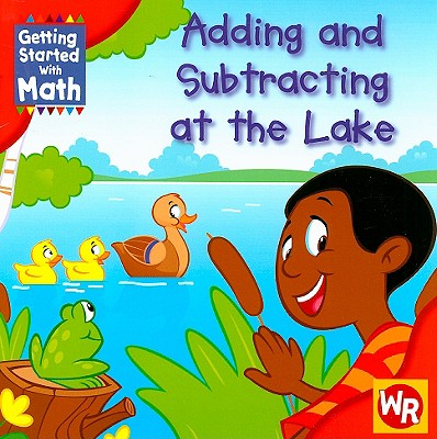 Adding and Subtracting at the Lake - Rauen, Amy, and Nations, Susan (Consultant editor), and Stewart, Rhea (Consultant editor)