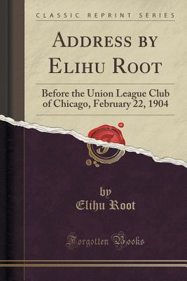 Address by Elihu Root: Before the Union League Club of Chicago, February 22, 1904 (Classic Reprint) - Root, Elihu