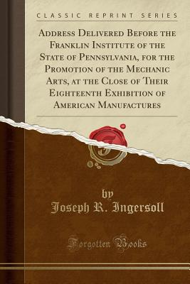 Address Delivered Before the Franklin Institute of the State of Pennsylvania, for the Promotion of the Mechanic Arts, at the Close of Their Eighteenth Exhibition of American Manufactures (Classic Reprint) - Ingersoll, Joseph R
