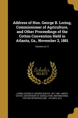 Address of Hon. George B. Loring, Commissioner of Agriculture, and Other Proceedings of the Cotton Convention Held in Atlanta, Ga., November 2, 1881; Volume No.17 - Loring, George B (George Bailey) 1817- (Creator), and United States Department of Agriculture (Creator), and International...