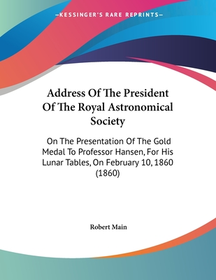 Address of the President of the Royal Astronomical Society: On the Presentation of the Gold Medal to Professor Hansen, for His Lunar Tables, on February 10, 1860 (1860) - Main, Robert