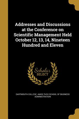 Addresses and Discussions at the Conference on Scientific Management Held October 12, 13, 14, Nineteen Hundred and Eleven - Dartmouth College Amos Tuck School of B (Creator)