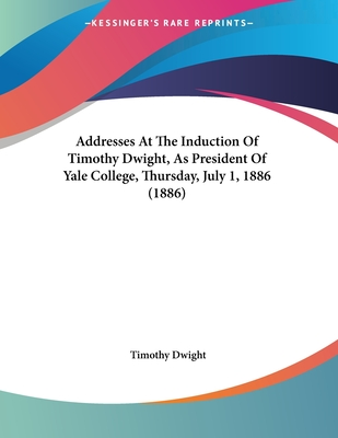 Addresses at the Induction of Timothy Dwight, as President of Yale College, Thursday, July 1, 1886 (1886) - Dwight, Timothy