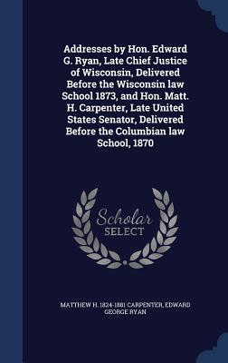Addresses by Hon. Edward G. Ryan, Late Chief Justice of Wisconsin, Delivered Before the Wisconsin Law School 1873, and Hon. Matt. H. Carpenter, Late United States Senator, Delivered Before the Columbian Law School, 1870 - Carpenter, Matthew H 1824-1881, and Ryan, Edward George