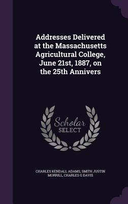 Addresses Delivered at the Massachusetts Agricultural College, June 21st, 1887, on the 25th Annivers - Adams, Charles Kendall, and Morrill, Smith Justin, and Davis, Charles G, D.C