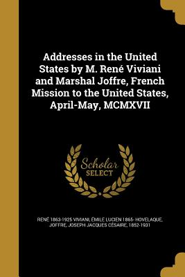 Addresses in the United States by M. Rene Viviani and Marshal Joffre, French Mission to the United States, April-May, MCMXVII - Viviani, Rene 1863-1925, and Hovelaque, Emile Lucien 1865-, and Joffre, Joseph Jacques Cesaire 1852-19 (Creator)