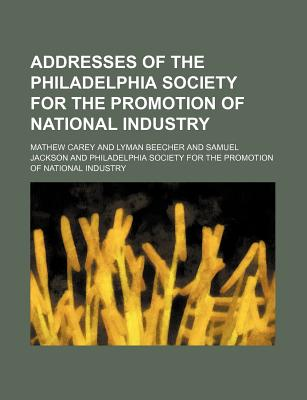 Addresses of the Philadelphia Society for the Promotion of National Industry - Carey, Mathew