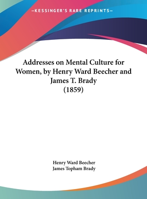 Addresses on Mental Culture for Women, by Henry Ward Beecher and James T. Brady (1859) - Beecher, Henry Ward, and Brady, James Topham