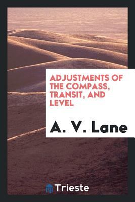 Adjustments of the Compass, Transit, and Level - Lane, A V