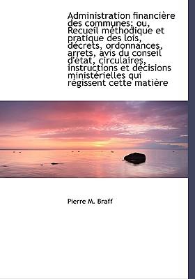 Administration Financi Re Des Communes; Ou, Recueil M Thodique Et Pratique Des Lois, D Crets, Ordonn - Braff, Pierre M