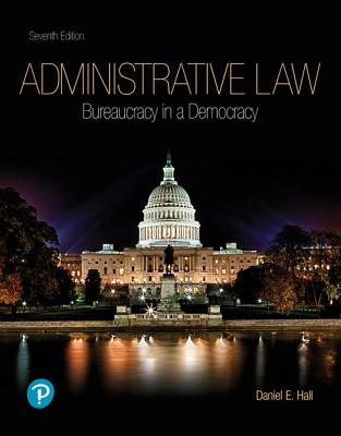 Administrative Law: Bureaucracy in a Democracy - Hall, Daniel E