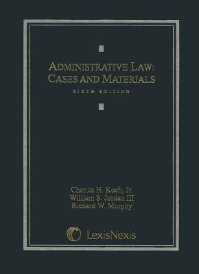 Administrative Law: Cases and Materials - Koch, Charles H, Jr., and Jordan, William S, III, and Murphy, Richard W