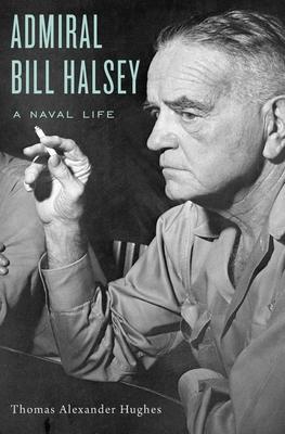 Admiral Bill Halsey: A Naval Life - Hughes, Thomas Alexander