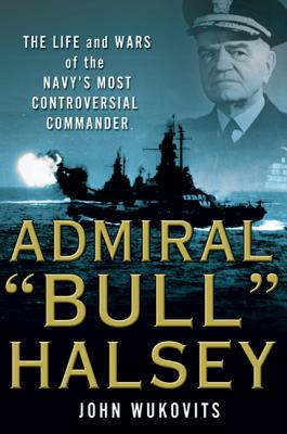 "Admiral ""Bull"" Halsey: The Life and Wars of the Navy's Most Controversial Commander - Wukovits, John"