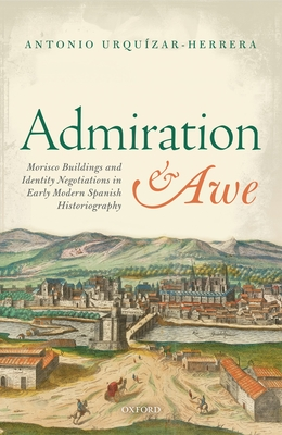 Admiration and Awe: Morisco Buildings and Identity Negotiations  in Early Modern Spanish Historiography - Urquizar-Herrera, Antonio