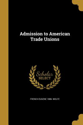 Admission to American Trade Unions - Wolfe, French Eugene 1886-