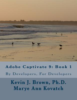 Adobe Captivate 9: Book 1: By Developers, for Developers - Brown Ph D, Kevin J, and Kovatch, Marye Ann