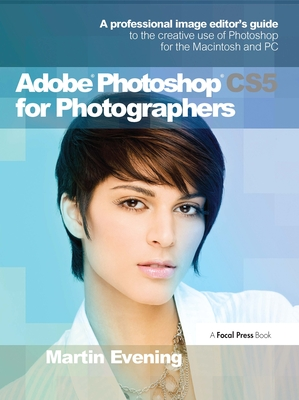 Adobe Photoshop CS5 for Photographers: A Professional Image Editor's Guide to the Creative Use of Photoshop for the Macintosh and PC - Evening, Martin