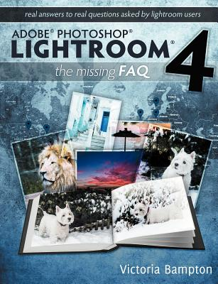 Adobe Photoshop Lightroom 4 - The Missing FAQ - Real Answers to Real Questions Asked by Lightroom Users - Bampton, Victoria