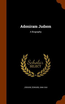 Adoniram Judson: A Biography - Judson, Edward