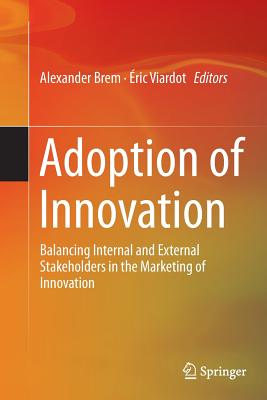 Adoption of Innovation: Balancing Internal and External Stakeholders in the Marketing of Innovation - Brem, Alexander (Editor), and Viardot, Eric (Editor)