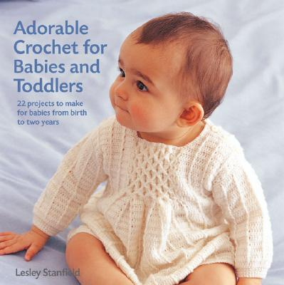 Adorable Crochet for Babies and Toddlers: 22 Projects to Make for Babies from Birth to Two Years - Stanfield, Lesley