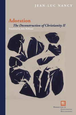 Adoration: The Deconstruction of Christianity II - Nancy, Jean-Luc, and McKeane, John (Translated by)