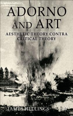 Adorno and Art: Aesthetic Theory Contra Critical Theory - Hellings, James