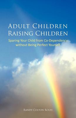 Adult Children Raising Children: Sparing Your Child from Co-Dependency Without Being Perfect Yourself - Rolfe, Randy Colton