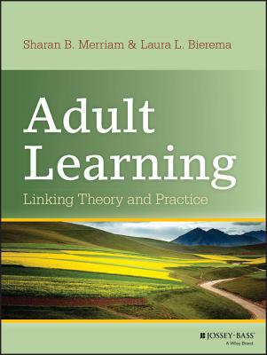 Adult Learning: Linking Theory and Practice - Merriam, Sharan B, and Bierema, Laura L