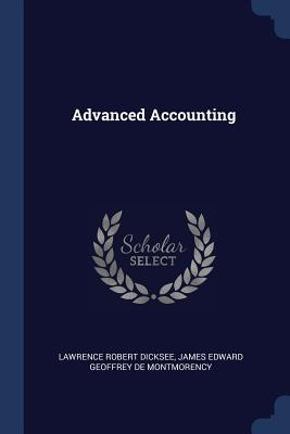 Advanced Accounting - Dicksee, Lawrence Robert, and De Montmorency, James Edward Geoffrey