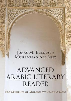 Advanced Arabic Literary Reader: For Students of Modern Standard Arabic - Elbousty, Jonas M., and Aziz, Muhammad