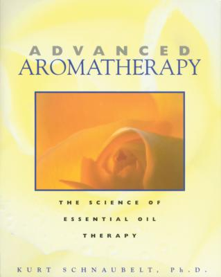 Advanced Aromatherapy: The Science of Essential Oil Therapy - Schnaubelt, Kurt, PH.D.