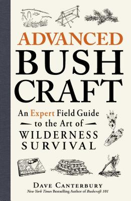 Advanced Bushcraft: An Expert Field Guide to the Art of Wilderness Survival - Canterbury, Dave