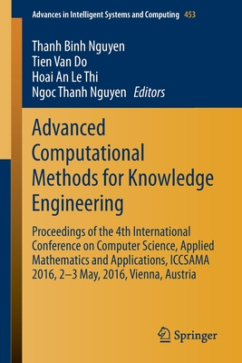 Advanced Computational Methods for Knowledge Engineering: Proceedings of the 4th International Conference on Computer Science, Applied Mathematics and Applications, Iccsama 2016, 2-3 May, 2016, Vienna, Austria - Nguyen, Thanh Binh (Editor), and Van Do, Tien (Editor), and An Le Thi, Hoai (Editor)