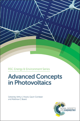 Advanced Concepts in Photovoltaics - Conibeer, Gavin J. (Editor), and Nozik, Arthur J. (Editor), and Beard, Matthew C. (Editor)