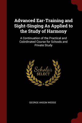 Advanced Ear-Training and Sight-Singing as Applied to the Study of Harmony: A Continuation of the Practical and Coordinated Course for Schools and Private Study - Wedge, George Anson
