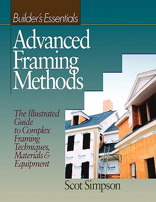 Advanced Framing Methods: The Illustrated Guide to Complex Framing Techniques, Materials and Equipment - Simpson, Scot