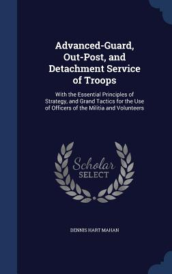 Advanced-Guard, Out-Post, and Detachment Service of Troops: With the Essential Principles of Strategy, and Grand Tactics for the Use of Officers of the Militia and Volunteers - Mahan, Dennis Hart