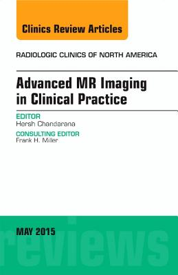 Advanced MR Imaging in Clinical Practice, an Issue of Radiologic Clinics of North America - Chandarana, Hersh