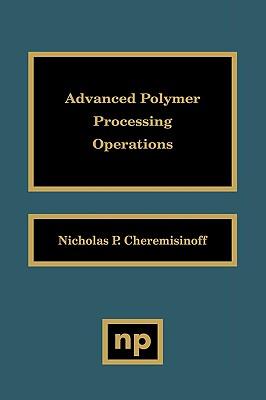 Advanced Polymer Processing Operations - Cheremisinoff, Nicholas P, PH.D.