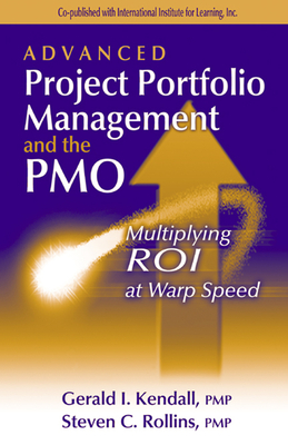 Advanced Project Portfolio Management and the Pmo: Multiplying Roi at Warp Speed - Kendall, Gerald I, and Rollins, Steve C