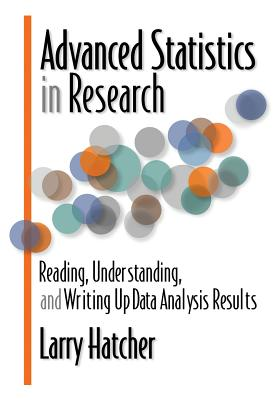 Advanced Statistics in Research: Reading, Understanding, and Writing Up Data Analysis Results - Hatcher, Larry, PH.D.