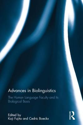 Advances in Biolinguistics: The Human Language Faculty and Its Biological Basis - Fujita, Koji (Editor), and Boeckx, Cedric A. (Editor)