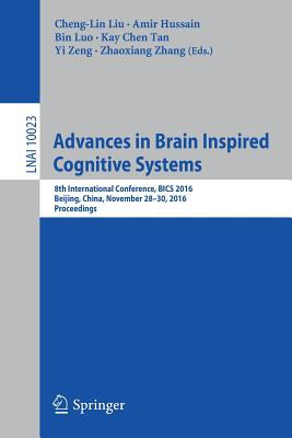 Advances in Brain Inspired Cognitive Systems: 8th International Conference, BICS 2016, Beijing, China, November 28-30, 2016, Proceedings - Liu, Cheng-Lin (Editor), and Hussain, Amir (Editor), and Luo, Bin (Editor)