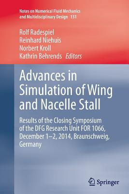 Advances in Simulation of Wing and Nacelle Stall: Results of the Closing Symposium of the Dfg Research Unit for 1066, December 1-2, 2014, Braunschweig, Germany - Radespiel, Rolf (Editor), and Niehuis, Reinhard (Editor), and Kroll, Norbert (Editor)