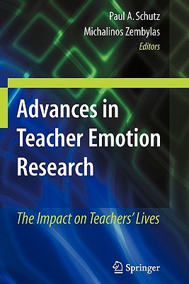 Advances in Teacher Emotion Research: The Impact on Teachers' Lives - Schutz, Paul A. (Editor), and Zembylas, Michalinos (Editor)